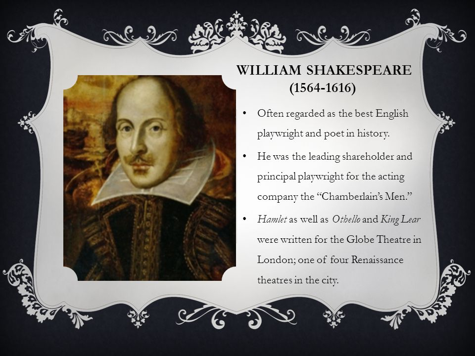 HISTORICAL CONTEXT  Hamlet is believed to be written by Shakespeare and performed in theatres by 1603 after the English Reformation in the Elizabethan (Golden) Age of England.