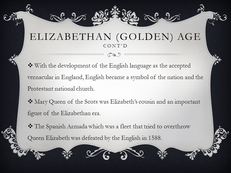 ELIZABETHAN (GOLDEN) AGE CONT'D  With the development of the English language as the accepted vernacular in England, English became a symbol of the nation and the Protestant national church.