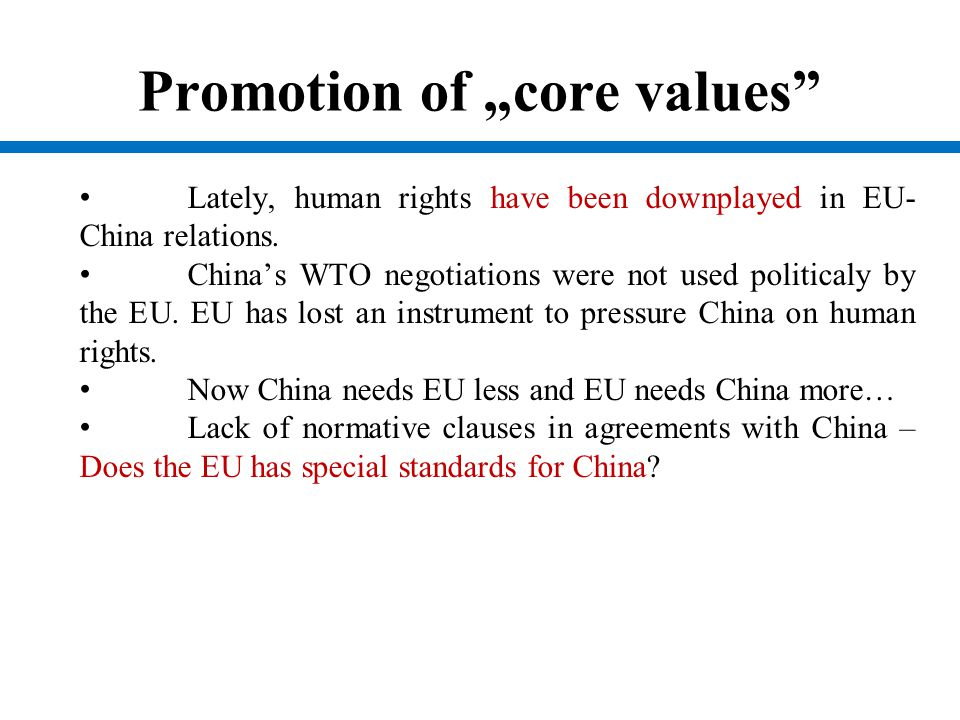 "Promotion of ""core values"" Lately, human rights have been downplayed in EU- China relations. China's WTO negotiations were not used politicaly by the"