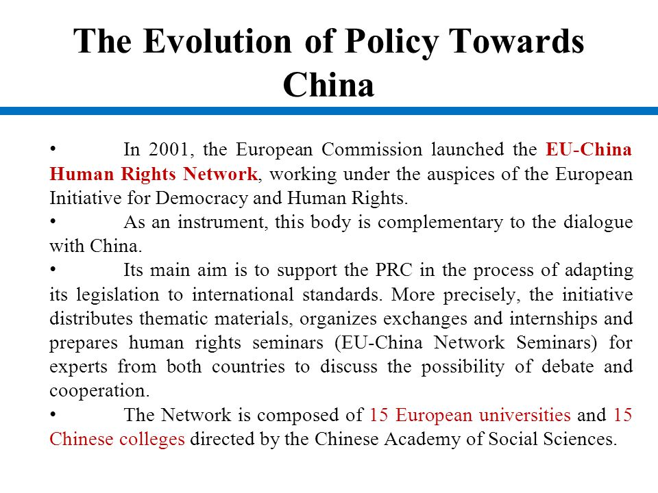 The Evolution of Policy Towards China In 2001, the European Commission launched the EU-China Human Rights Network, working under the auspices of the E