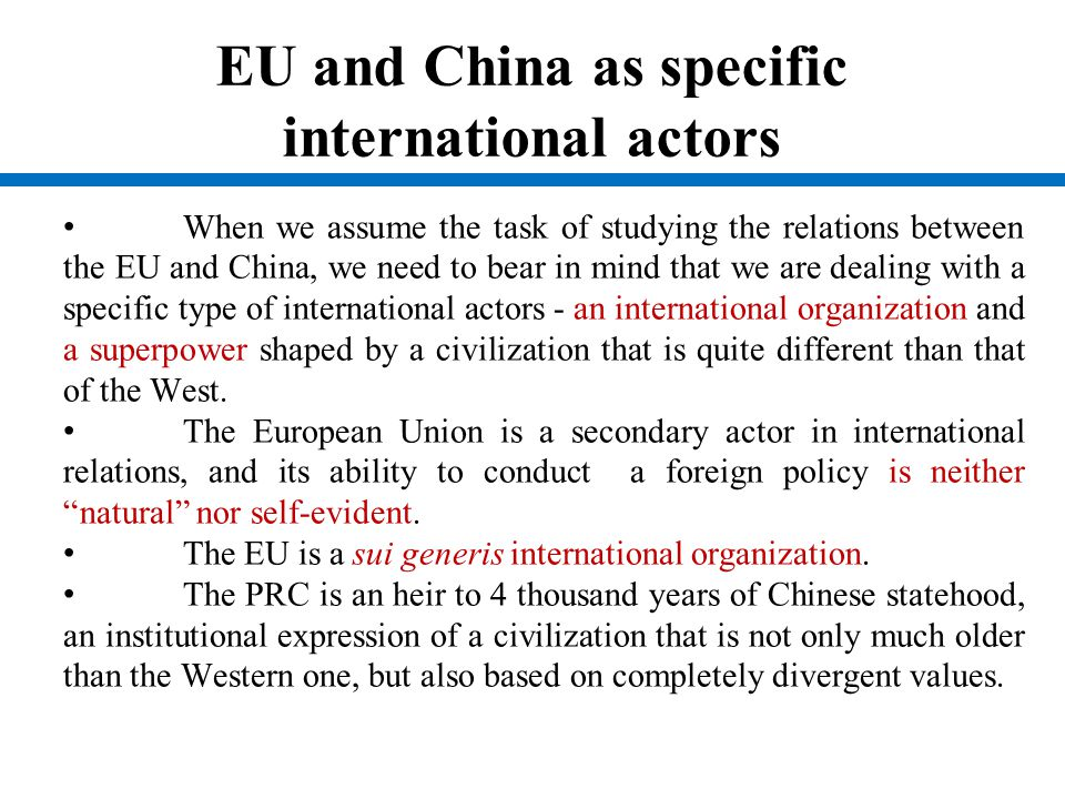 EU and China as specific international actors When we assume the task of studying the relations between the EU and China, we need to bear in mind that