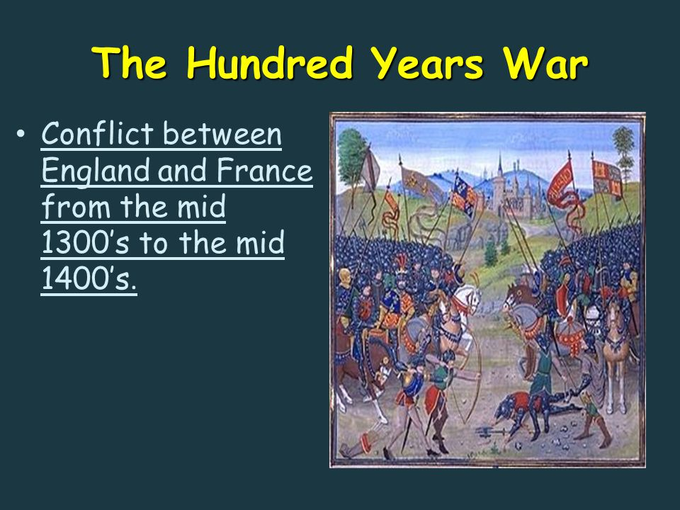 The Hundred Years War Conflict between England and France from the mid 1300's to the mid 1400's.