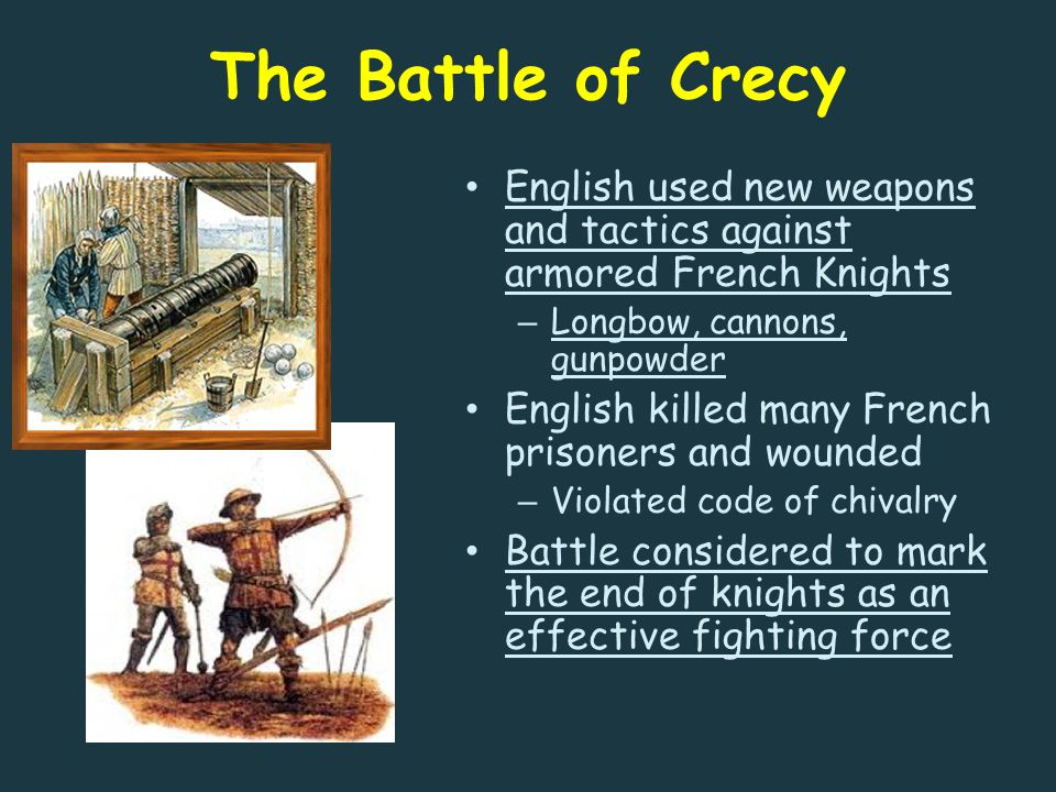The Battle of Crecy English used new weapons and tactics against armored French Knights – Longbow, cannons, gunpowder English killed many French prisoners and wounded – Violated code of chivalry Battle considered to mark the end of knights as an effective fighting force