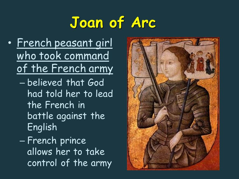 Joan of Arc French peasant girl who took command of the French army – believed that God had told her to lead the French in battle against the English – French prince allows her to take control of the army