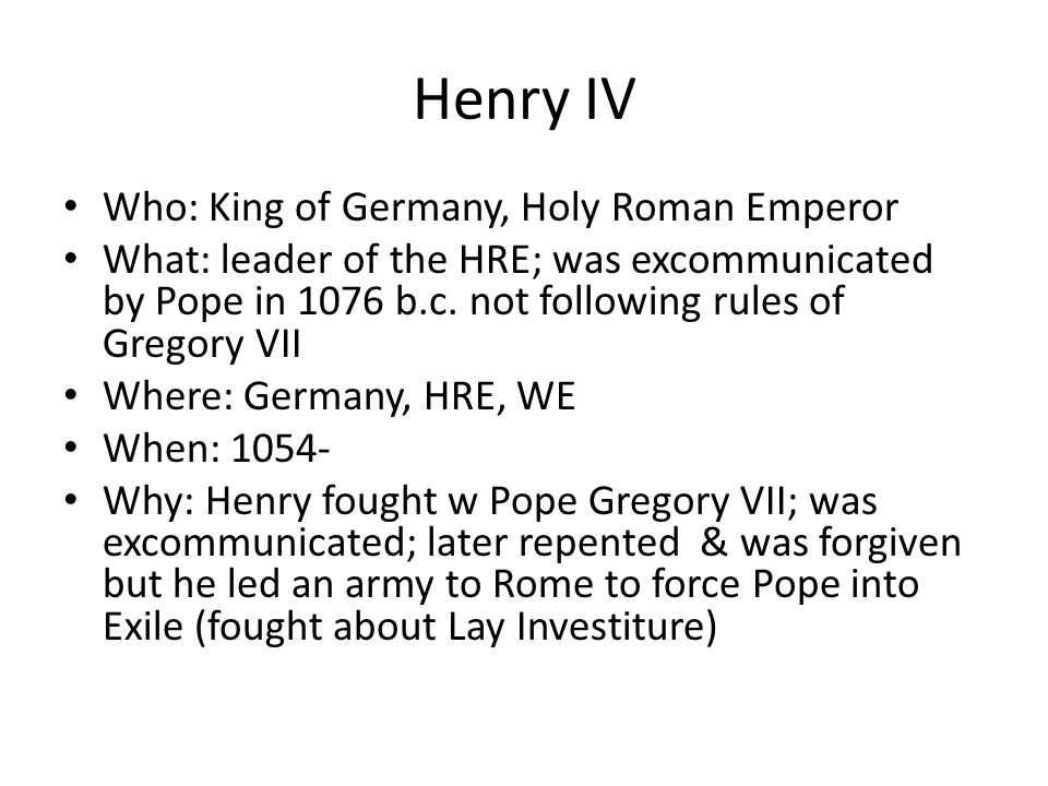 Henry IV Who: King of Germany, Holy Roman Emperor What: leader of the HRE; was excommunicated by Pope in 1076 b.c.