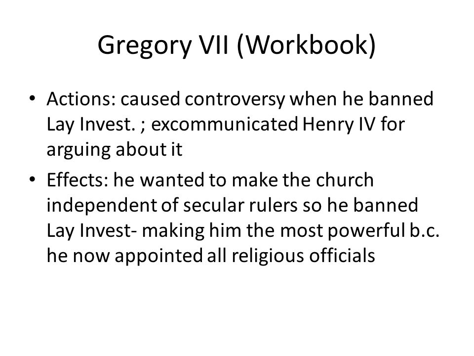 Gregory VII (Workbook) Actions: caused controversy when he banned Lay Invest.