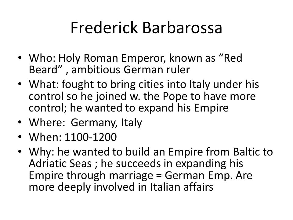 Frederick Barbarossa Who: Holy Roman Emperor, known as Red Beard , ambitious German ruler What: fought to bring cities into Italy under his control so he joined w.