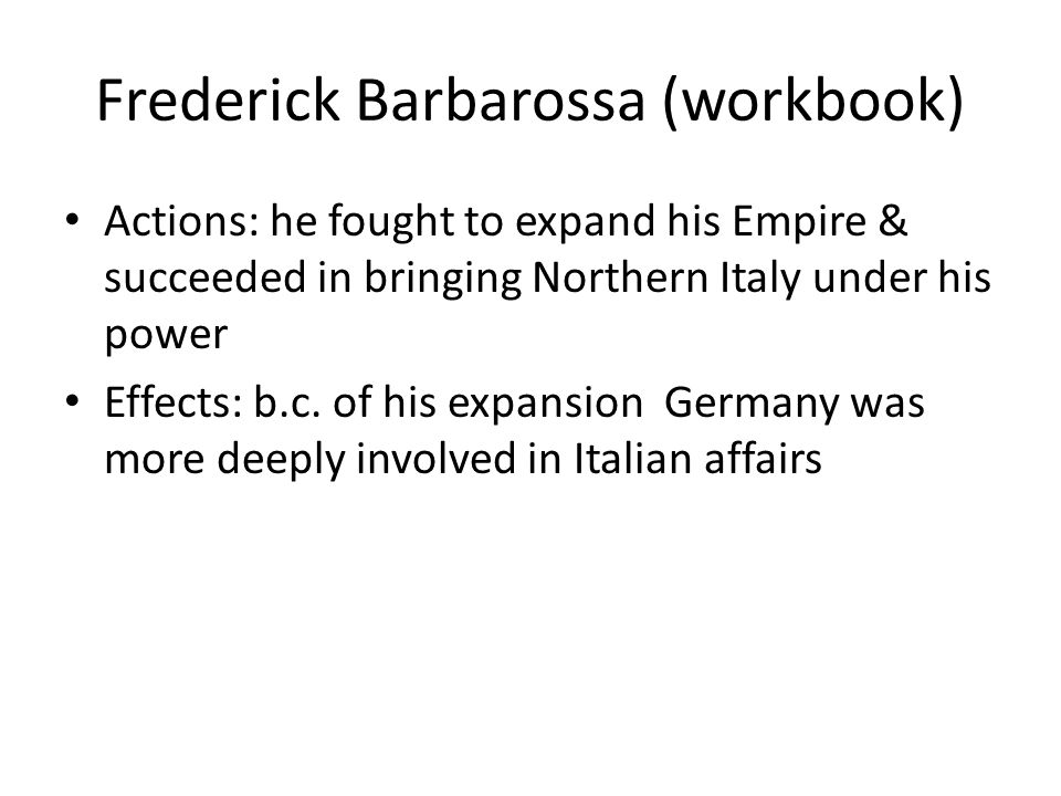 Frederick Barbarossa (workbook) Actions: he fought to expand his Empire & succeeded in bringing Northern Italy under his power Effects: b.c.