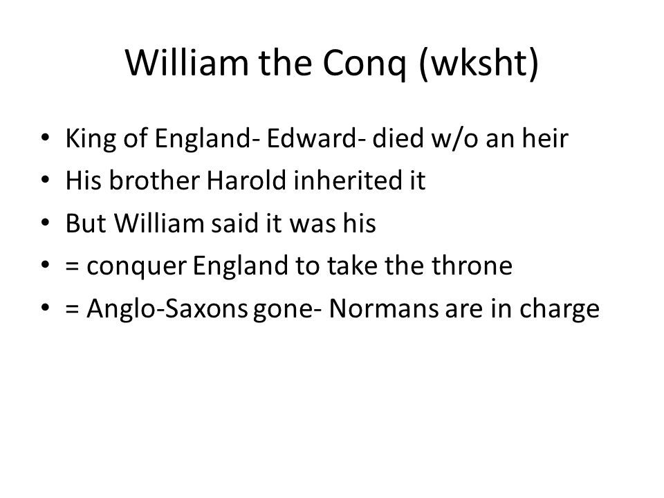 William the Conq (wksht) King of England- Edward- died w/o an heir His brother Harold inherited it But William said it was his = conquer England to take the throne = Anglo-Saxons gone- Normans are in charge