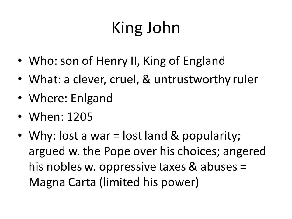 King John Who: son of Henry II, King of England What: a clever, cruel, & untrustworthy ruler Where: Enlgand When: 1205 Why: lost a war = lost land & popularity; argued w.