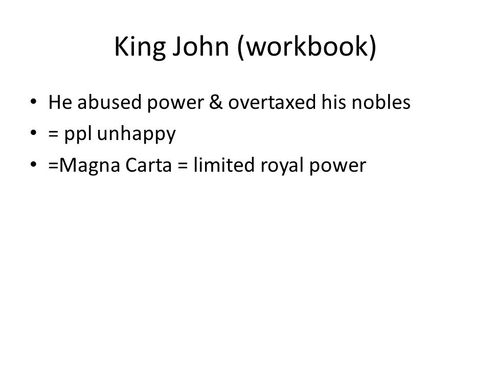 King John (workbook) He abused power & overtaxed his nobles = ppl unhappy =Magna Carta = limited royal power