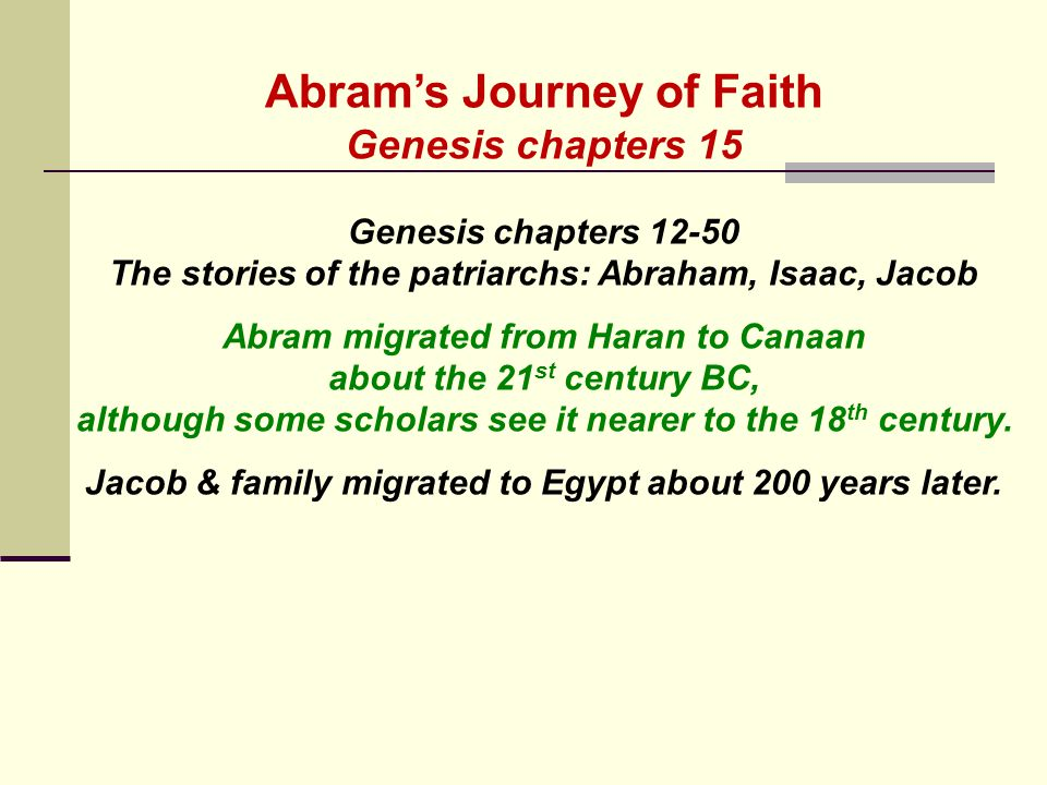 Abram's Journey of Faith Genesis chapters 15 Genesis chapters 12-50 The stories of the patriarchs: Abraham, Isaac, Jacob Abram migrated from Haran to Canaan about the 21 st century BC, although some scholars see it nearer to the 18 th century.