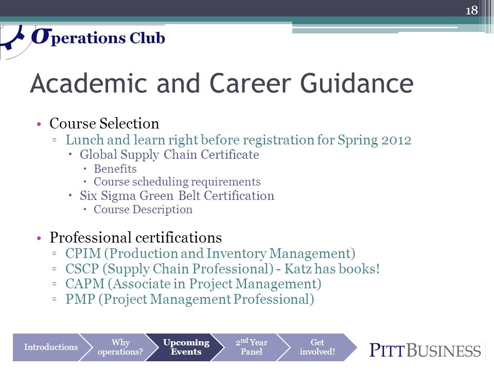 Academic and Career Guidance Course Selection ▫Lunch and learn right before registration for Spring 2012  Global Supply Chain Certificate  Benefits  Course scheduling requirements  Six Sigma Green Belt Certification  Course Description Professional certifications ▫CPIM (Production and Inventory Management) ▫CSCP (Supply Chain Professional) - Katz has books.