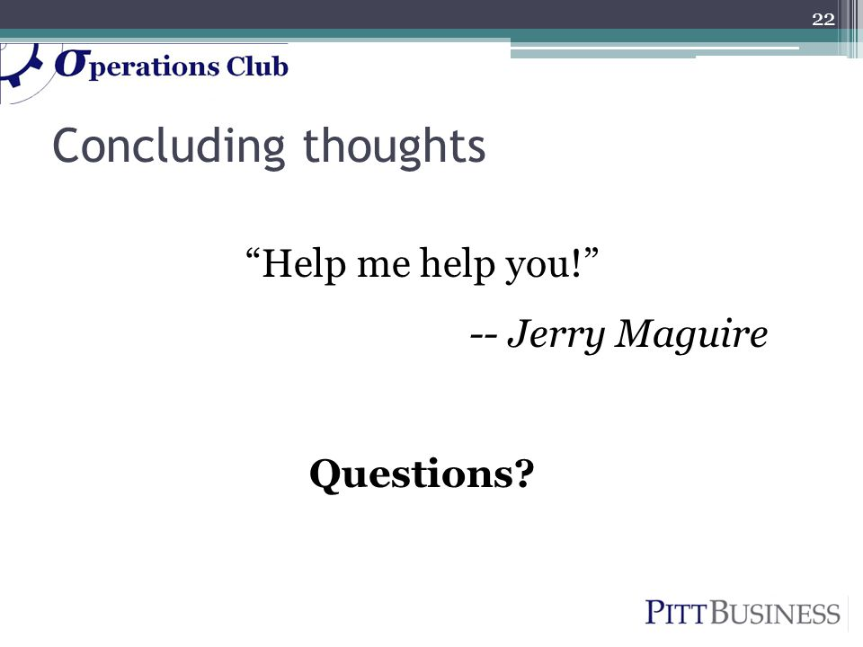 "Concluding thoughts ""Help me help you!"" -- Jerry Maguire Questions? 22"