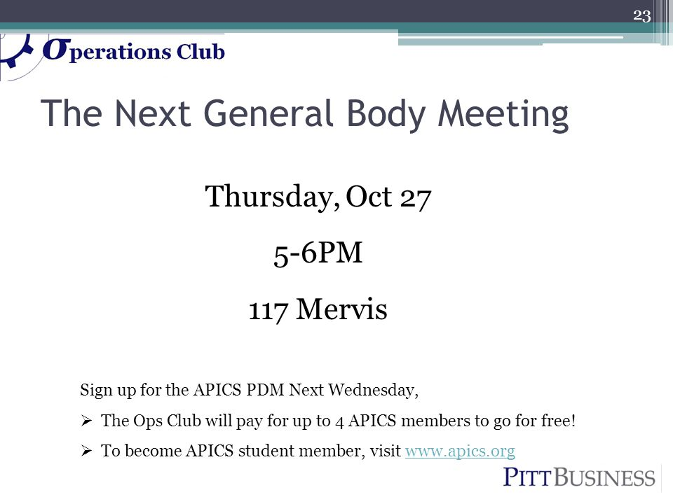 The Next General Body Meeting Thursday, Oct 27 5-6PM 117 Mervis 23 Sign up for the APICS PDM Next Wednesday,  The Ops Club will pay for up to 4 APICS members to go for free.