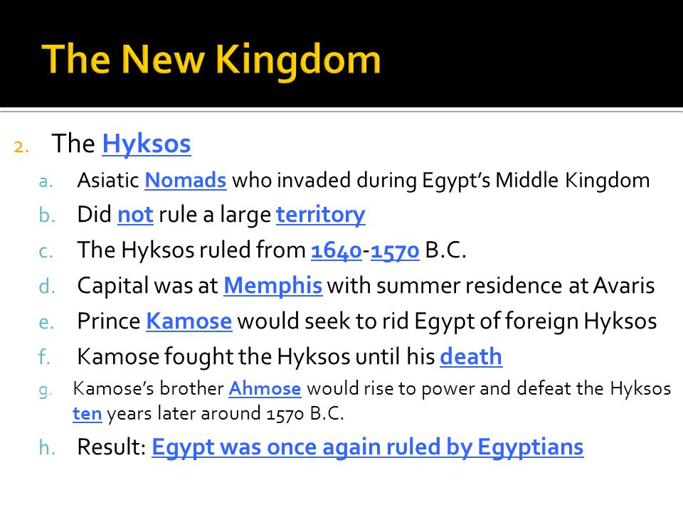 2. The Hyksos a. Asiatic Nomads who invaded during Egypt's Middle Kingdom b. Did not rule a large territory c. The Hyksos ruled from 1640-1570 B.C. d.