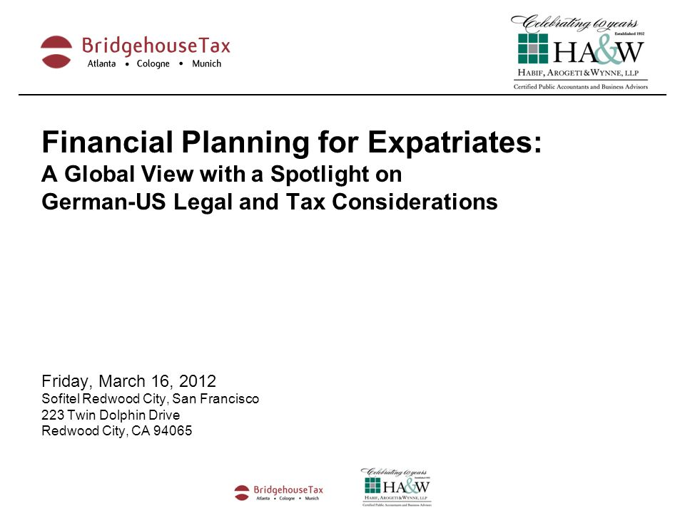 Financial Planning for Expatriates: A Global View with a Spotlight on German-US Legal and Tax Considerations Friday, March 16, 2012 Sofitel Redwood City, San Francisco 223 Twin Dolphin Drive Redwood City, CA 94065