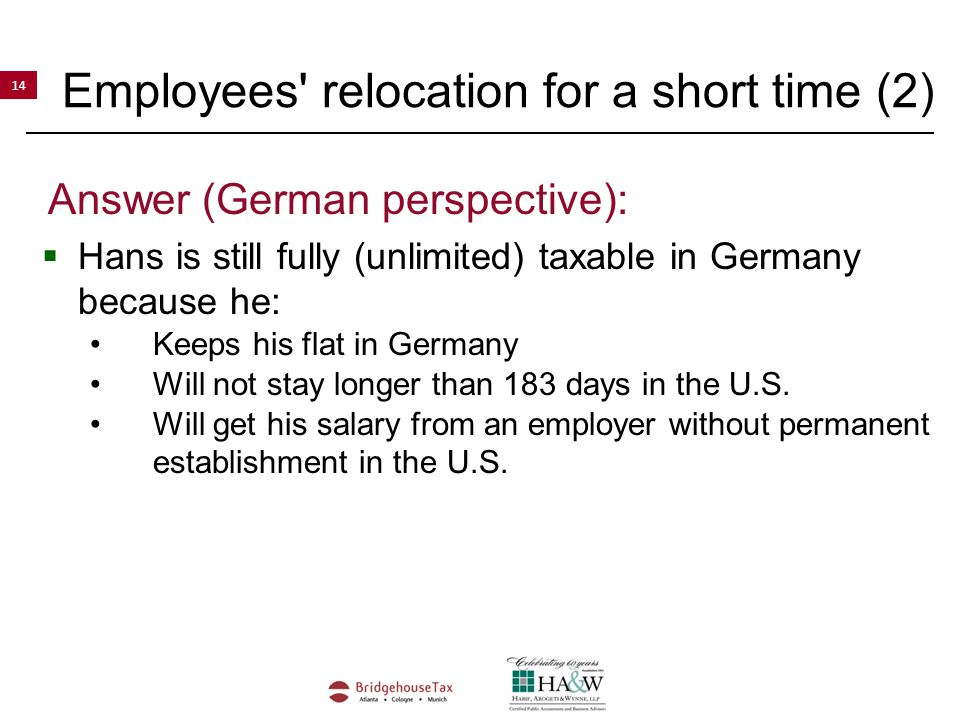 14 Employees relocation for a short time (2) Answer (German perspective):  Hans is still fully (unlimited) taxable in Germany because he: Keeps his flat in Germany Will not stay longer than 183 days in the U.S.