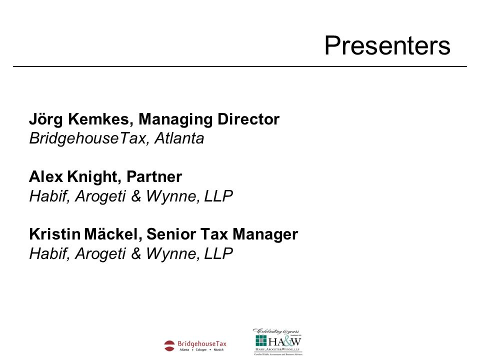 Jörg Kemkes, Managing Director BridgehouseTax, Atlanta Alex Knight, Partner Habif, Arogeti & Wynne, LLP Kristin Mäckel, Senior Tax Manager Habif, Arogeti & Wynne, LLP Presenters
