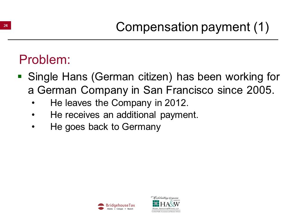 24 Compensation payment (1) Problem:  Single Hans (German citizen) has been working for a German Company in San Francisco since 2005.