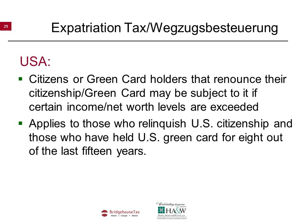 29 Expatriation Tax/Wegzugsbesteuerung USA:  Citizens or Green Card holders that renounce their citizenship/Green Card may be subject to it if certain income/net worth levels are exceeded  Applies to those who relinquish U.S.