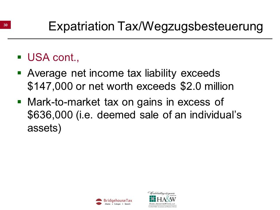 30 Expatriation Tax/Wegzugsbesteuerung  USA cont.,  Average net income tax liability exceeds $147,000 or net worth exceeds $2.0 million  Mark-to-market tax on gains in excess of $636,000 (i.e.
