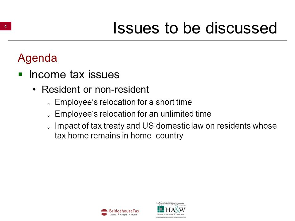 4 Issues to be discussed Agenda  Income tax issues Resident or non-resident o Employee's relocation for a short time o Employee's relocation for an unlimited time o Impact of tax treaty and US domestic law on residents whose tax home remains in home country