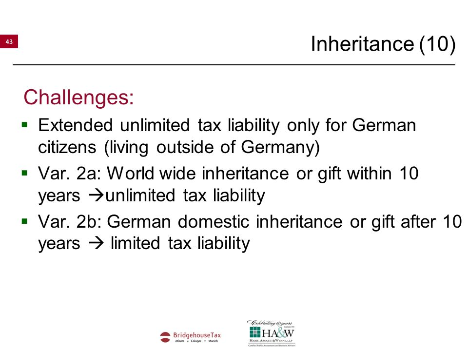 43 Inheritance (10) Challenges:  Extended unlimited tax liability only for German citizens (living outside of Germany)  Var.