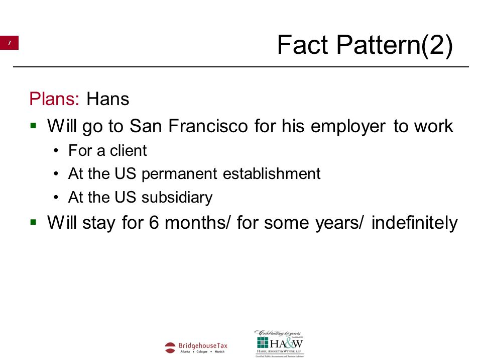 7 Fact Pattern(2) Plans: Hans  Will go to San Francisco for his employer to work For a client At the US permanent establishment At the US subsidiary  Will stay for 6 months/ for some years/ indefinitely
