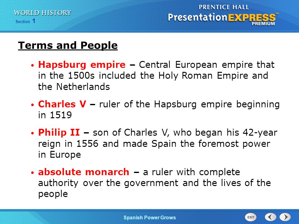 Section 1 Spanish Power Grows Terms and People Hapsburg empire – Central European empire that in the 1500s included the Holy Roman Empire and the Netherlands Charles V – ruler of the Hapsburg empire beginning in 1519 Philip II – son of Charles V, who began his 42-year reign in 1556 and made Spain the foremost power in Europe absolute monarch – a ruler with complete authority over the government and the lives of the people