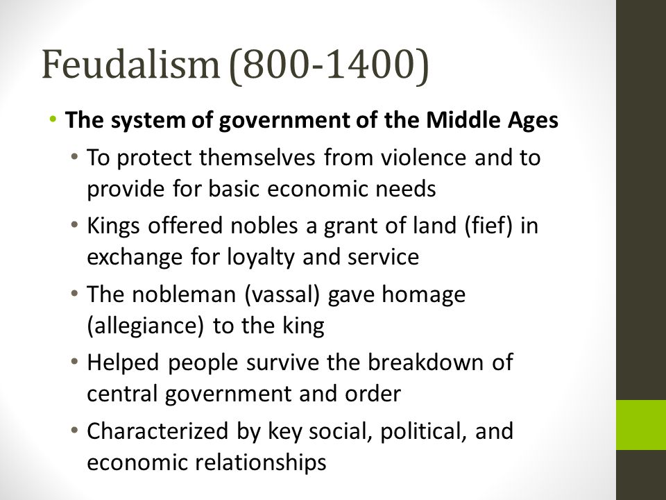 Feudalism (800-1400) The system of government of the Middle Ages To protect themselves from violence and to provide for basic economic needs Kings off