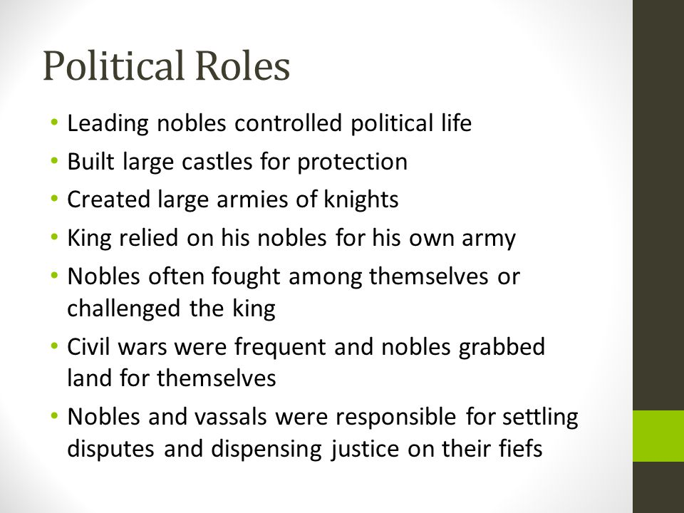 Political Roles Leading nobles controlled political life Built large castles for protection Created large armies of knights King relied on his nobles