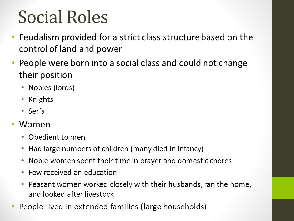 Social Roles Feudalism provided for a strict class structure based on the control of land and power People were born into a social class and could not