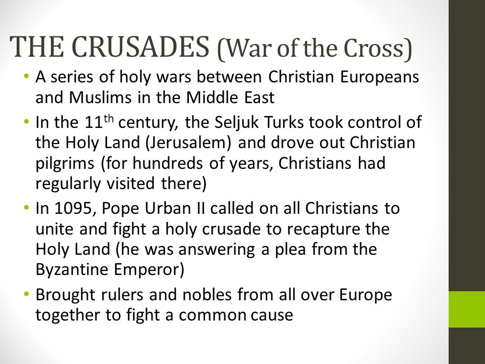 THE CRUSADES (War of the Cross) A series of holy wars between Christian Europeans and Muslims in the Middle East In the 11 th century, the Seljuk Turk