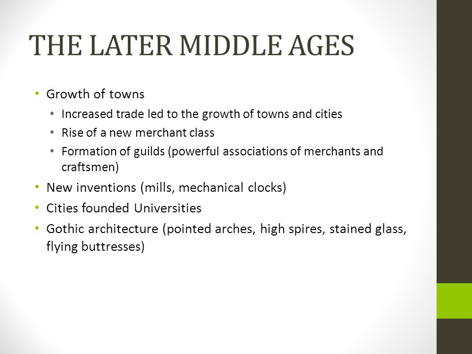 THE LATER MIDDLE AGES Growth of towns Increased trade led to the growth of towns and cities Rise of a new merchant class Formation of guilds (powerful