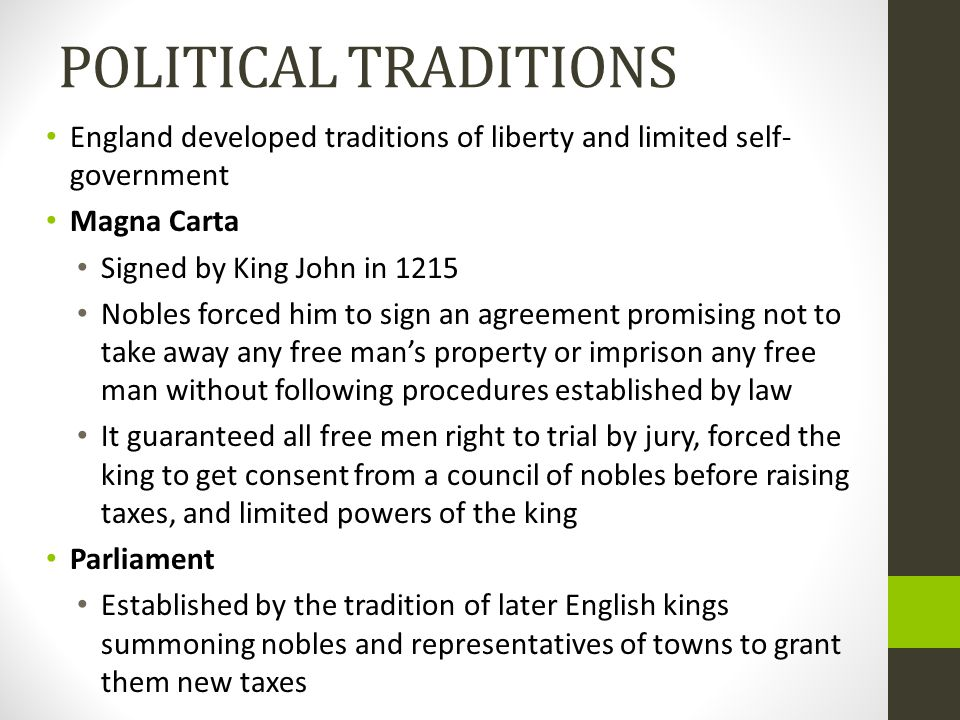 POLITICAL TRADITIONS England developed traditions of liberty and limited self- government Magna Carta Signed by King John in 1215 Nobles forced him to