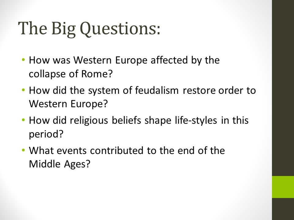 The Big Questions: How was Western Europe affected by the collapse of Rome? How did the system of feudalism restore order to Western Europe? How did r