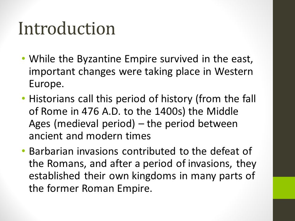 Introduction While the Byzantine Empire survived in the east, important changes were taking place in Western Europe. Historians call this period of hi