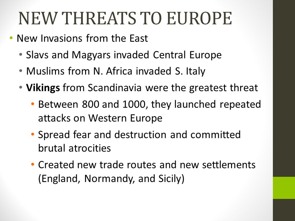 NEW THREATS TO EUROPE New Invasions from the East Slavs and Magyars invaded Central Europe Muslims from N. Africa invaded S. Italy Vikings from Scandi