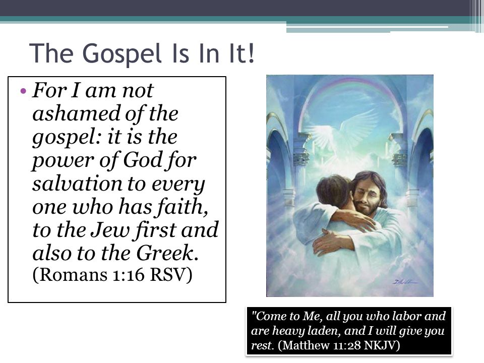 The Gospel Is In It! For I am not ashamed of the gospel: it is the power of God for salvation to every one who has faith, to the Jew first and also to
