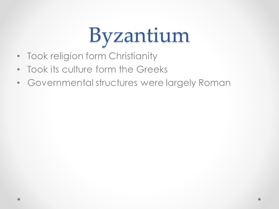 Byzantium Took religion form Christianity Took its culture form the Greeks Governmental structures were largely Roman
