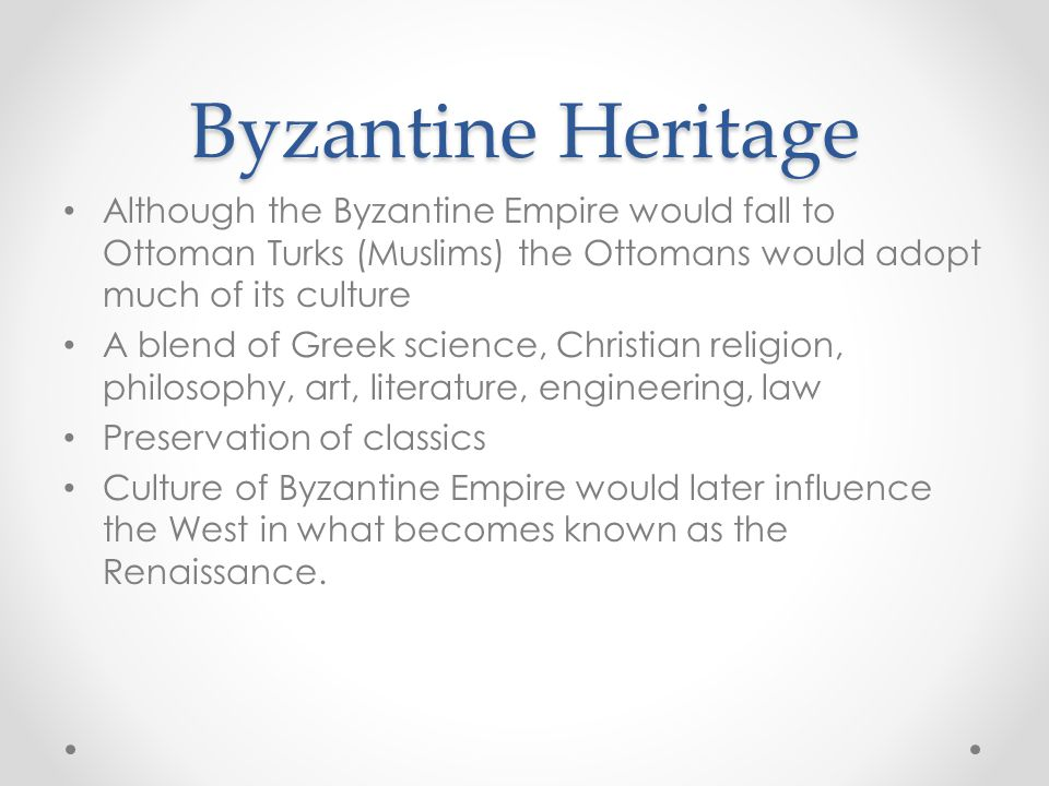 Byzantine Heritage Although the Byzantine Empire would fall to Ottoman Turks (Muslims) the Ottomans would adopt much of its culture A blend of Greek science, Christian religion, philosophy, art, literature, engineering, law Preservation of classics Culture of Byzantine Empire would later influence the West in what becomes known as the Renaissance.