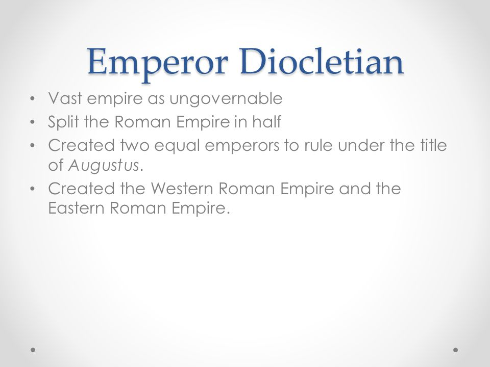Emperor Diocletian Vast empire as ungovernable Split the Roman Empire in half Created two equal emperors to rule under the title of Augustus.