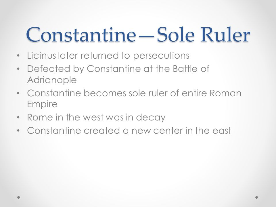 Constantine—Sole Ruler Licinus later returned to persecutions Defeated by Constantine at the Battle of Adrianople Constantine becomes sole ruler of entire Roman Empire Rome in the west was in decay Constantine created a new center in the east