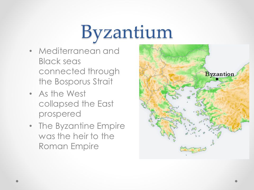 Byzantium Mediterranean and Black seas connected through the Bosporus Strait As the West collapsed the East prospered The Byzantine Empire was the heir to the Roman Empire