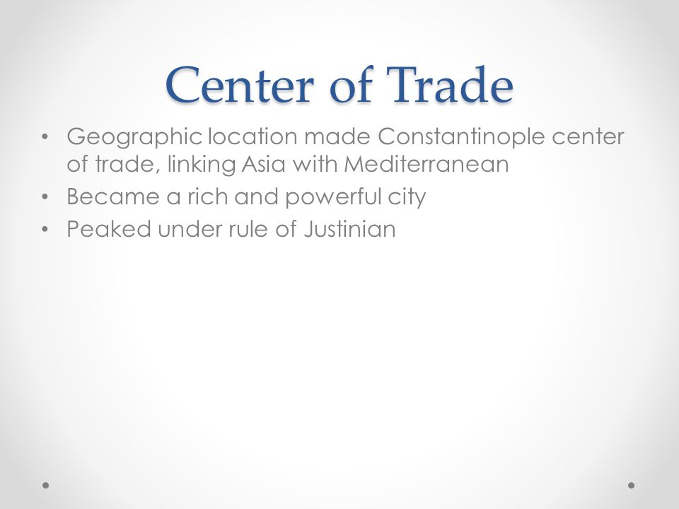 Center of Trade Geographic location made Constantinople center of trade, linking Asia with Mediterranean Became a rich and powerful city Peaked under rule of Justinian