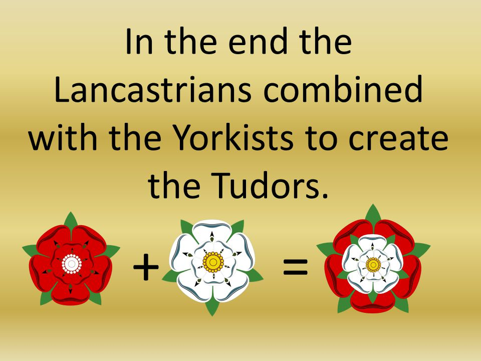 In the end the Lancastrians combined with the Yorkists to create the Tudors. +=