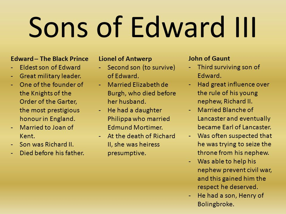 Sons of Edward III Edward – The Black Prince -Eldest son of Edward -Great military leader.
