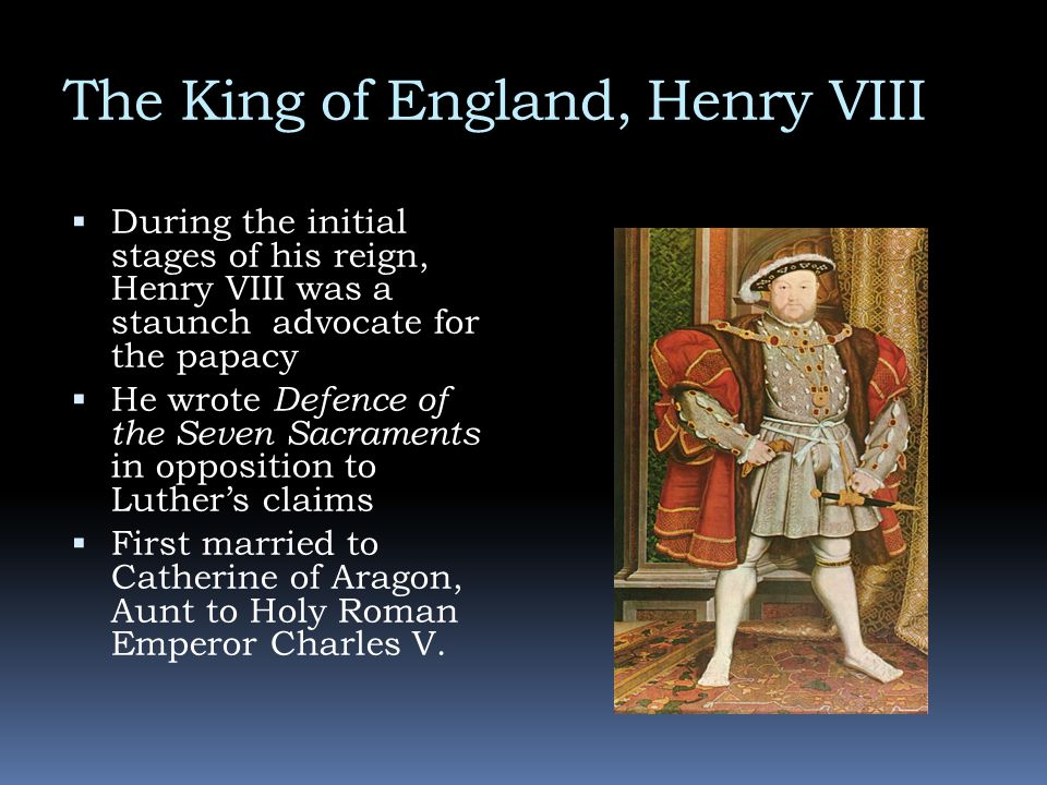 The King of England, Henry VIII  During the initial stages of his reign, Henry VIII was a staunch advocate for the papacy  He wrote Defence of the S