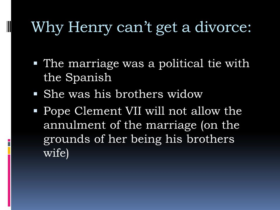Why Henry can't get a divorce:  The marriage was a political tie with the Spanish  She was his brothers widow  Pope Clement VII will not allow the